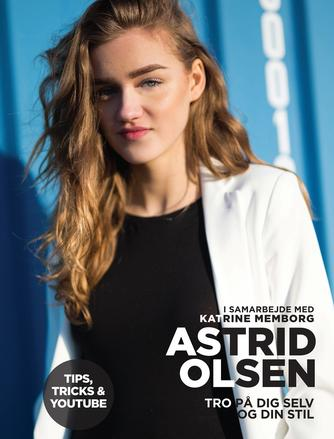 Astrid Olsen (f. 1998-08-03): Tro på dig selv og din stil : tips, tricks & Youtube