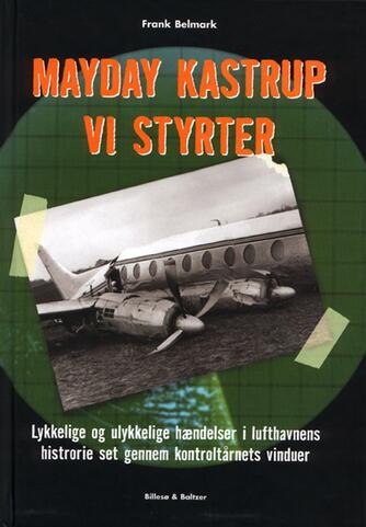 Frank Belmark: Mayday - Kastrup - Vi styrter : lykkelige og ulykkelige hændelser i lufthavnens historie set gennem kontroltårnets vinduer