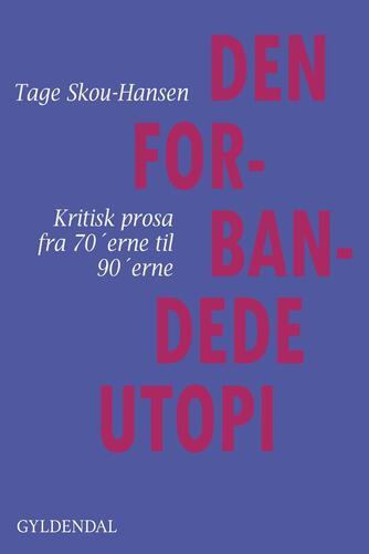 Tage Skou-Hansen: Den forbandede utopi : kritisk prosa fra 70'erne til 90'erne