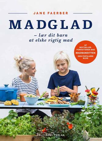 Jane Faerber: Madglad : lær dit barn at elske rigtig mad