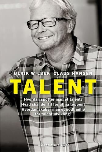 Ulrik Wilbek, Claus Hansen: Talent : hvordan spotter man et talent? Hvad skal der til for at nå toppen? Hvordan skaber man et godt miljø for talentudvikling?