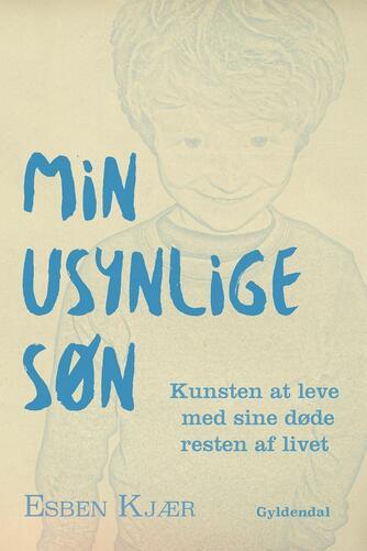 Esben Kjær: Min usynlige søn : kunsten at leve med sine døde resten af livet