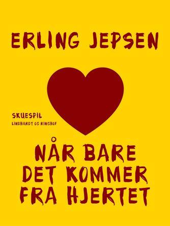 Erling Jepsen (f. 1956): Når bare det kommer fra hjertet : skuespil