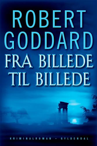 Robert Goddard: Fra billede til billede : kriminalroman