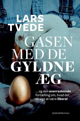 Lars Tvede: Gåsen med de gyldne æg : og den overraskende fortælling om, hvad det vil sige at være liberal
