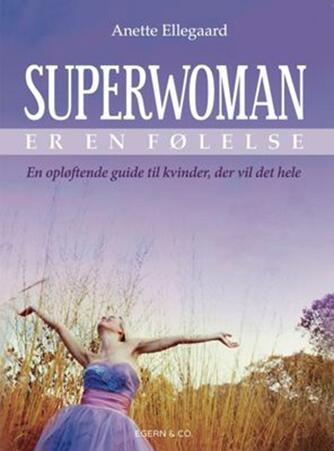 Anette Ellegaard: Superwoman er en følelse : en opløftende guide til kvinder, der vil det hele
