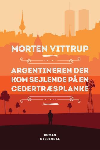 Morten Vittrup (f. 1983): Argentineren der kom sejlende på en cedertræsplanke : roman
