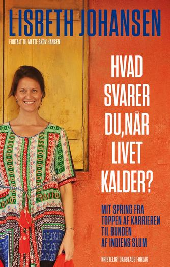 Lisbeth Johansen (f. 1974): Hvad svarer du, når livet kalder? : mit spring fra toppen af karrieren til bunden af Indiens slum