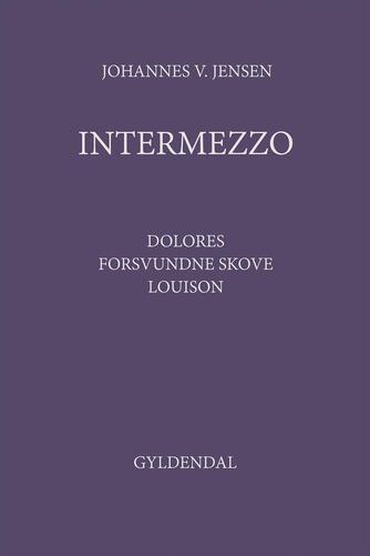 Johannes V. Jensen (f. 1873): Intermezzo : Dolores, Forsvundne Skove, Louison