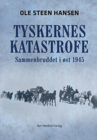 Ole Steen Hansen (f. 1957): Tyskernes katastrofe : sammenbruddet i øst 1945