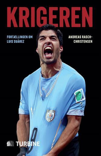 Andreas Rasch-Christensen: Krigeren : fortællingen om Luis Suárez