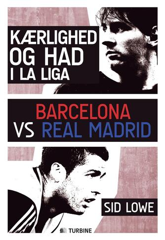 Sid Lowe (f. 1976): Kærlighed og had i La Liga : Barcelona vs Real Madrid