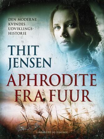 Thit Jensen (f. 1876): Aphrodite fra Fuur : den moderne kvindes udviklingshistorie