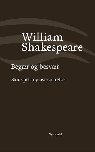 William Shakespeare: Begær og besvær : i ny oversættelse