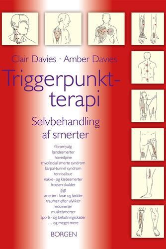 Clair Davies, Amber Davies: Triggerpunkt-terapi : selvbehandling af smerter : fibromyalgi, lændesmerter, hovedpine, myofascial smerte syndrom, karpal-tunnel syndrom, tennisalbue, nakke- og kæbesmerter, frossen skulder, gigt, smerter i knæ og fødder, traumer efter ulykker, ledsmerter, muskelsmerter, sports- og belastningsskader - og meget mere
