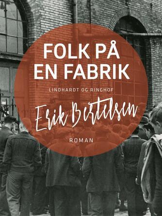 Erik Bertelsen (f. 1898): Folk på en fabrik : roman