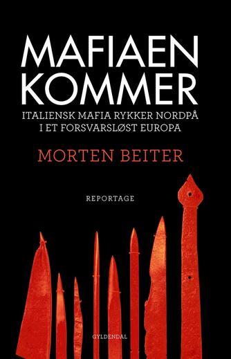 Morten Beiter: Mafiaen kommer : italiensk mafia rykker nordpå i et forsvarsløst Europa : reportage