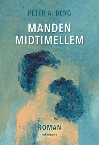 Peter A. Berg (f. 1954): Manden midtimellem : roman
