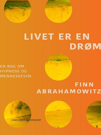 Finn Abrahamowitz: Livet er en drøm : en bog om hypnose og menneskesyn