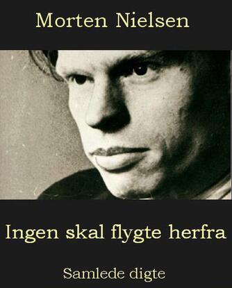 Morten Nielsen (f. 1922): Ingen skal flygte herfra : samlede digte