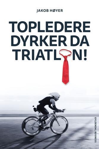 Jakob Høyer (f. 1971): Topledere dyrker da triatlon
