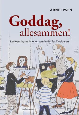 Arne Ipsen (f. 1941): Goddag, allesammen! : radioens børnetimer og samfundet før TV-alderen