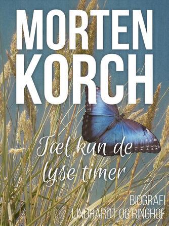 Morten Korch: Tæl kun de lyse timer : biografi