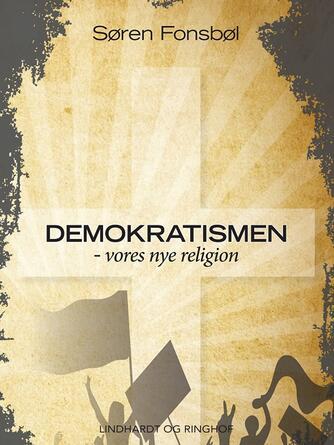 Søren Fonsbøl: Demokratismen - vores nye religion
