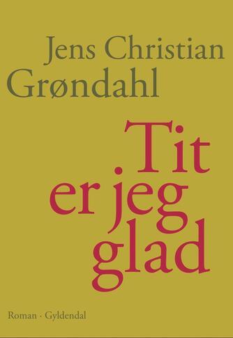 Jens Christian Grøndahl: Tit er jeg glad : roman
