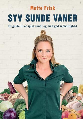 Mette Frisk: Syv sunde vaner : en guide til at spise sundt og med god samvittighed