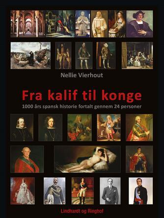 Nellie Vierhout: Fra kalif til konge : 1000 års spansk historie fortalt gennem 24 personer