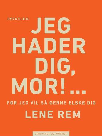 Lene Rem: Jeg hader dig, mor! : - for jeg vil så gerne elske dig