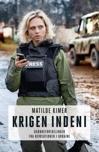 Matilde Kimer (f. 1980): Krigen indeni : skæbnefortællinger fra revolutionen i Ukraine