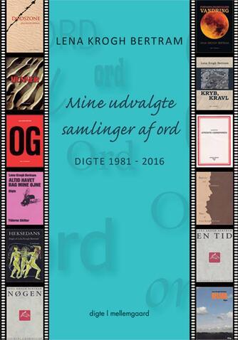 Lena Krogh Bertram: Mine udvalgte samlinger af ord : digte 1981-2016 : digte