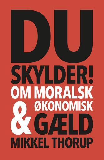 Mikkel Thorup (f. 1973): Du skylder! : om moralsk & økonomisk gæld