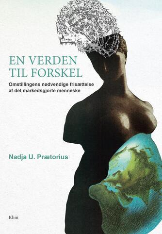 Nadja U. Prætorius: En verden til forskel : omstillingens nødvendige frisættelse af det markedsgjorte menneske