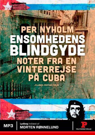 Per Nyholm: Ensomhedens blindgyde : noter fra en vinterrejse på Cuba
