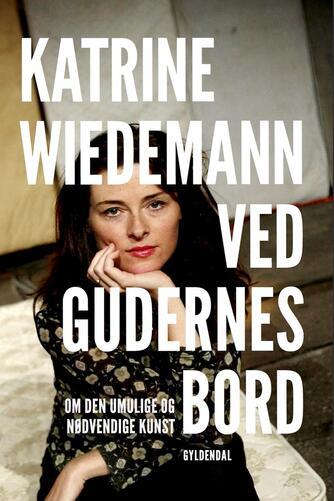 Katrine Wiedemann: Ved gudernes bord : om den umulige og nødvendige kunst