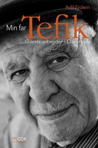 Adil Erdem: Min far Tefik : gæstearbejder i Danmark