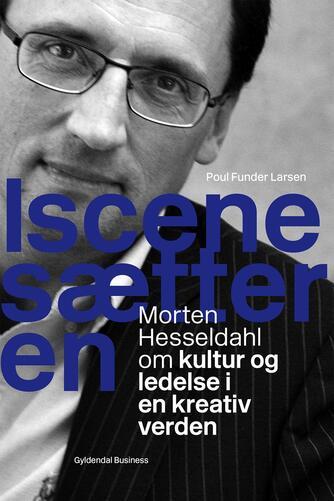 Poul Funder Larsen: Iscenesætteren : Morten Hesseldahl om kultur og ledelse i en kreativ verden