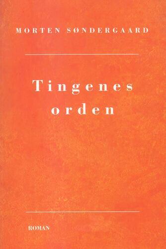 Morten Søndergaard (f. 1964): Tingenes orden : roman