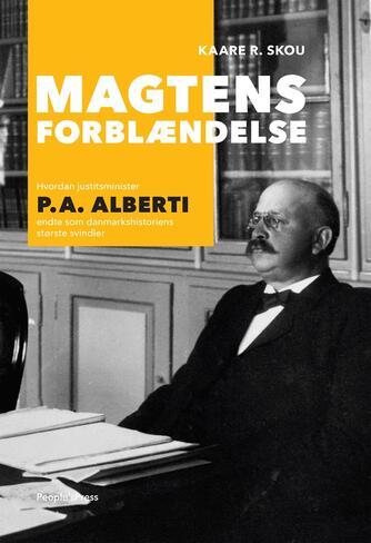 Kaare R. Skou: Magtens forblændelse : hvordan justitsminister P.A. Alberti endte som danmarkshistoriens største svindler