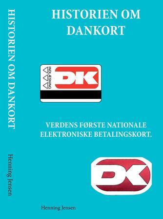 Henning Jensen: Historien om Dankort : verdens første nationale elektroniske betalingskort