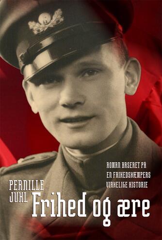 Pernille Juhl (f. 1963): Frihed og ære : roman baseret på en frihedskæmpers virkelige historie
