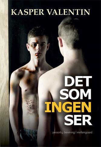 Kasper Valentin (f. 1983): Det som ingen ser : personlig beretning