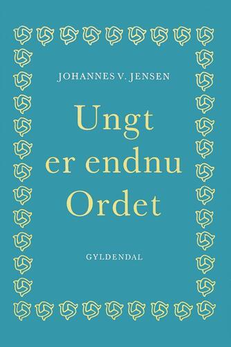 Johannes V. Jensen (f. 1873): Ungt er endnu Ordet