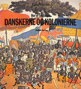 Palle Petersen (f. 1943): Her er historien : Danskerne og kolonierne