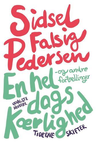 Sidsel Falsig Pedersen: En hel dags kærlighed - og andre fortællinger : udvalgte noveller