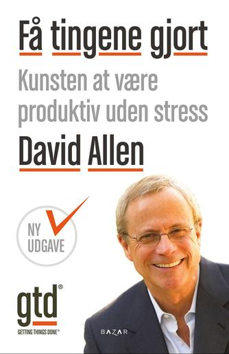 David Allen (f. 1945): Få tingene gjort : kunsten at være produktiv uden stress