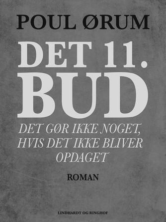 Poul Ørum (f. 1919): Det 11. bud : det gør ikke noget, hvis det ikke bliver opdaget : roman
